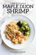 """A plate with maple-dijon shrimp, cooked quinoa, and roasted broccoli. In the white space above the plate, text reads """"Low FODMAP Maple-Dijon Shrimp."""""""