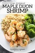 """A plate filled with cooked shrimp, brown rice, and steamed broccoli. A black text overlay reads """"Low FODMAP Maple Dijon Shrimp."""""""
