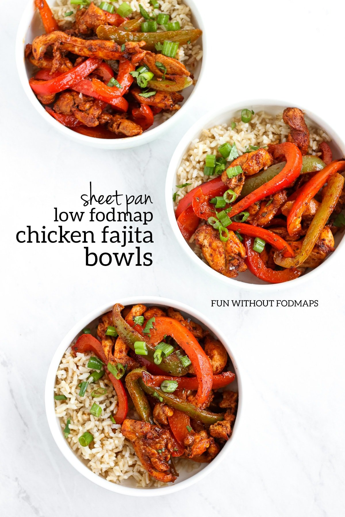 "Three bowls filled with fajita-seasoned chicken and bell peppers over brown rice and topped with green onion tops. In the white space, black text reads ""Sheet Pan Low FODMAP Chicken Fajita Bowls."""